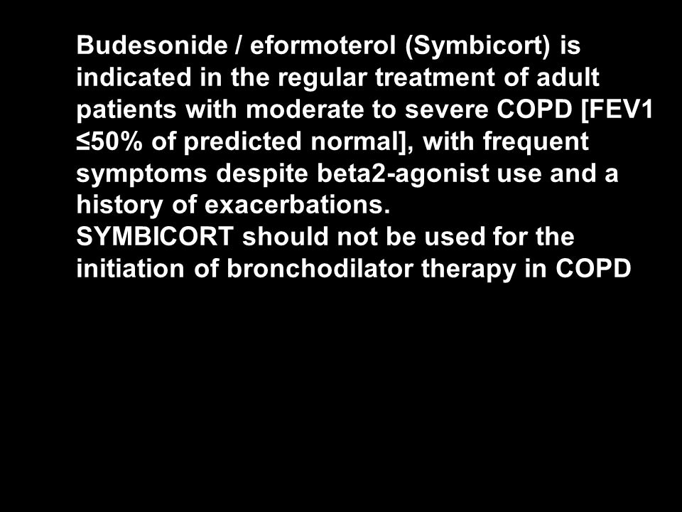 Budesonide / eformoterol (Symbicort) is indicated in the regular treatment of adult patients with moderate to severe COPD [FEV1 ≤50% of predicted normal], with frequent symptoms despite beta2-agonist use and a history of exacerbations.